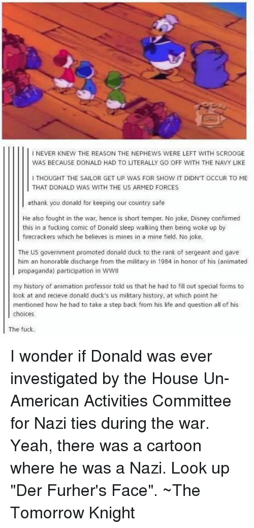 "military history: I NEVER KNEW THE REASON THE NEPHEWS WERE LEFT WITH SCROOGE  WAS BECAUSE DONALD HAD TO LITERALLY GO OFF WITH THE NAVY LIKE  I THOUGHT THE SAILOR GET UP WAS FOR SHOW IT DIDN'T OCCUR TO ME  THAT DONALD WAS WITH THE US ARMED FORCES  thank you donald for keeping our country safe  He also fought in the war, hence is short temper. No joke, Disney confirmed  this in a fucking comic of Donald sleep walking then being woke up by  firecrackers which he believes is mines in a mine field. No joke.  The US government promoted donald duck to the rank of sergeant and gave  him an honorable discharge from the military in 1984 in honor of his (animated  propaganda) participation in wwl  my history of animation professor told us that he had to fill out special forms to  look at and recieve donald duck's us military history, at which point he  mentioned how he had to take a step back from his life and question all of his  choices  The fuck. I wonder if Donald was ever investigated by the House Un-American Activities Committee for Nazi ties during the war.  Yeah, there was a cartoon where he was a Nazi.  Look up ""Der Furher's Face"".  ~The Tomorrow Knight"
