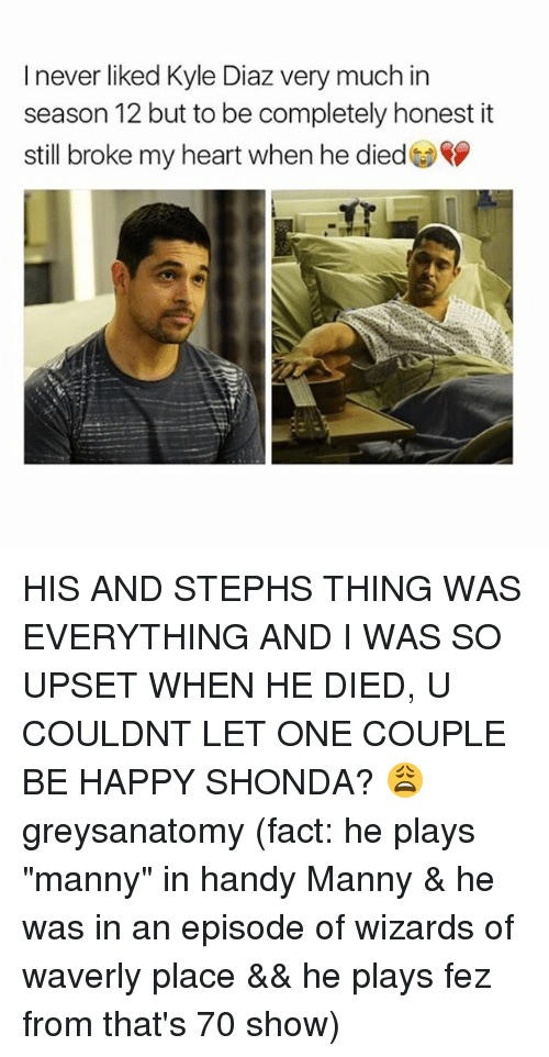 "Memes, Wizards of Waverly Place, and Happy: I never liked Kyle Diaz very much in  season 12 but to be completely honest it  still broke my heart when he died HIS AND STEPHS THING WAS EVERYTHING AND I WAS SO UPSET WHEN HE DIED, U COULDNT LET ONE COUPLE BE HAPPY SHONDA? 😩 greysanatomy (fact: he plays ""manny"" in handy Manny & he was in an episode of wizards of waverly place && he plays fez from that's 70 show)"