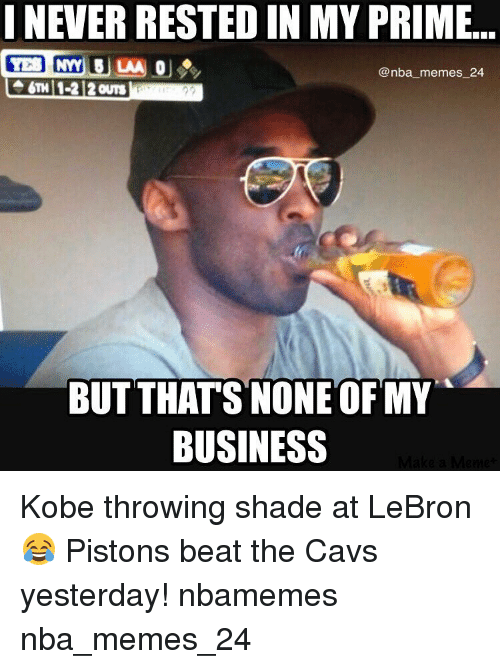 Cavs, Nba, and Shade: I NEVER RESTED IN MY PRIME.  AA OU  @nba memes 24  6TH 1-2 2 ours  BUT THATS NONE OF MY  BUSINESS Kobe throwing shade at LeBron 😂 Pistons beat the Cavs yesterday! nbamemes nba_memes_24