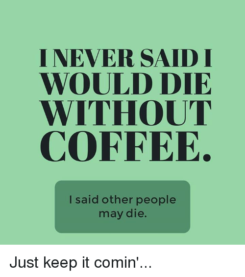 Without Coffee: I NEVER SAID I  WOULD DIE  WITHOUT  COFFEE.  I said other people  may die. Just keep it comin'...