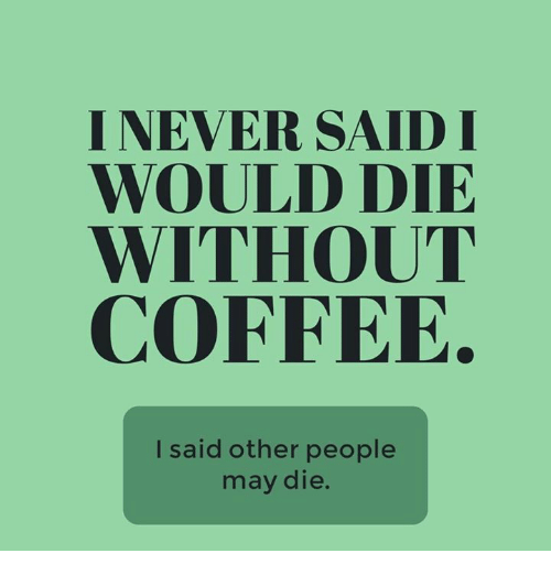 Without Coffee: I NEVER SAID I  WOULD DIE  WITHOUT  COFFEE.  I said other people  may die.