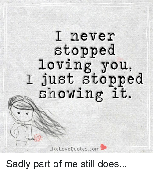 I Never Stopped Loving You I Just Showing It Like Love Quotes Com