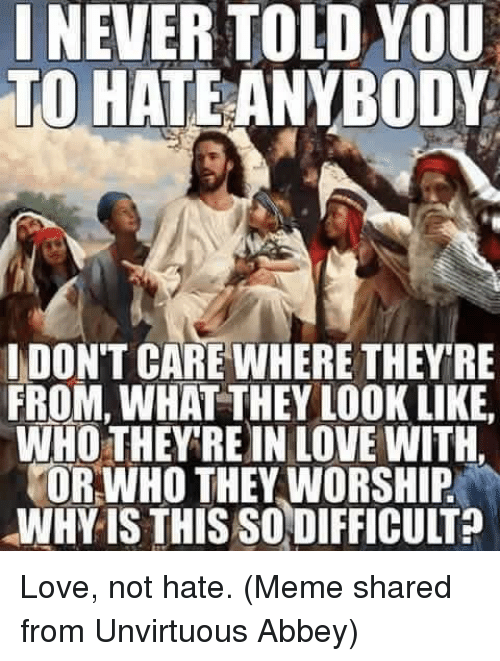 Hate Meme: I NEVER TOLD YOU  TO HATE ANYBODY  I DONT CAREWHERE THEY RE  FROM, WHAT THEY LOOK LIKE.  WHO THEY REIN LOVE WITH  TOR WHO THEY WORSHIP  WHY IS THIS SODIFFICULT Love, not hate.  (Meme shared from Unvirtuous Abbey)