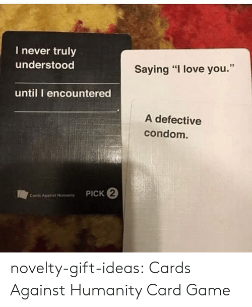 "Condom: I never truly  understood  Saying ""I love you.""  until I encountered  A defective  condom.  PICK 2  Cards Agaist Hunanty novelty-gift-ideas:  Cards Against Humanity Card Game"
