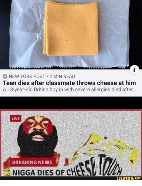 allergies: i  NEW YORK POST 2 MIN READ  Teen dies after classmate throws cheese at him  A 13-year-old British boy in with severe allergies died after...  LIVE  BREAKING NEWS  NIGGA DIES OF CHES  ifunny.co