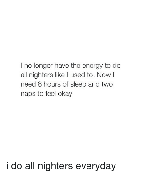 Girl Memes: I no longer have the energy to do  all nighters like l used to. Now l  need 8 hours of sleep and two  naps to feel okay i do all nighters everyday