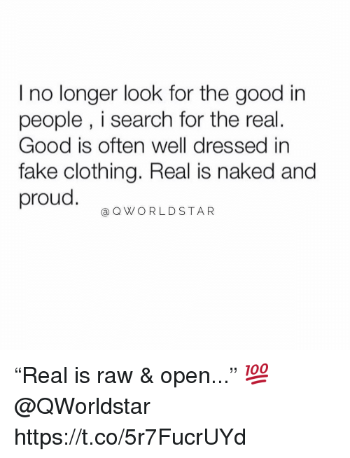 "Fake, Memes, and Worldstar: I no longer look for the good in  people , i search for the real.  Good is often well dressed in  fake clothing. Real is naked and  proud  @Q WORLDSTAR ""Real is raw & open..."" 💯 @QWorldstar https://t.co/5r7FucrUYd"