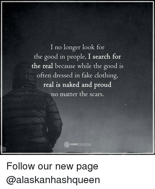 Memes, 🤖, and Page: I no longer look for  the good in people, I search for  the real because while the good is  often dressed in fake clothing,  real is naked and proud  no matter the scars.  HIGHER  PERSPECTIVE Follow our new page @alaskanhashqueen