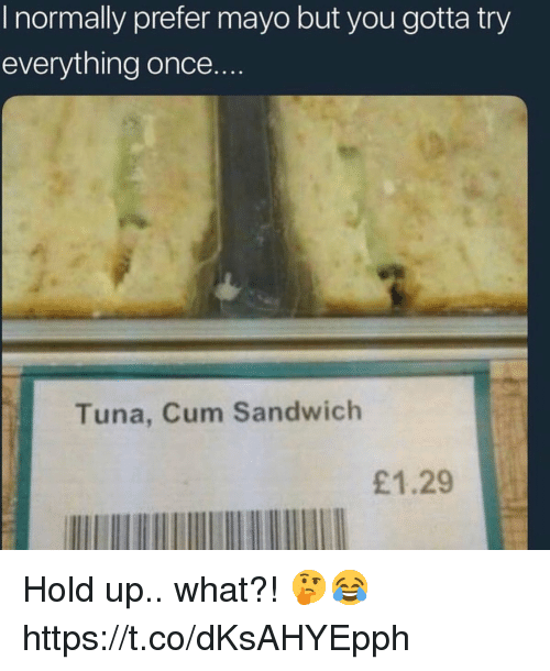 Cum, Once, and Sandwich: I normally prefer mayo but you gotta try  everything once.  Tuna, Cum Sandwich  £1.29 Hold up.. what?! 🤔😂 https://t.co/dKsAHYEpph