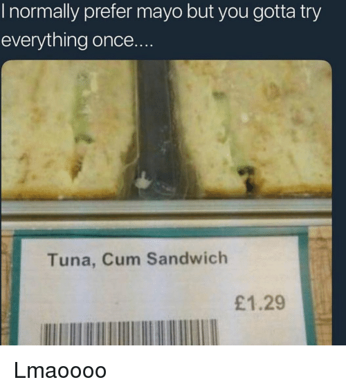 Cum, Funny, and Once: I normally prefer mayo but you gotta try  everything once..  Tuna, Cum Sandwich  £1.29 Lmaoooo