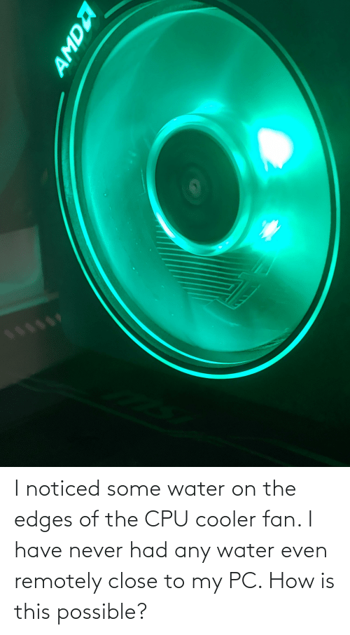edges: I noticed some water on the edges of the CPU cooler fan. I have never had any water even remotely close to my PC. How is this possible?