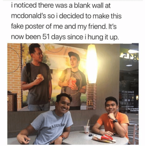 Dank, Fake, and McDonalds: i noticed there was a blank wall at  mcdonald's so i decided to make this  fake poster of me and my friend. It's  now been 51 days since i hung it up.  ni no smoo  ADU