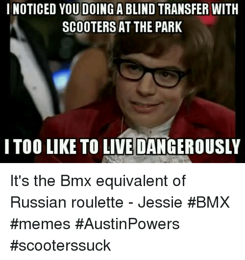 Bmx Meme: I NOTICED YOU DOING A BLIND TRANSFER WITH  SCOOTERS AT THE PARK  I TOO LIKE TO LIVE DANGEROUSLY It's the Bmx equivalent of Russian roulette - Jessie       #BMX #memes #AustinPowers #scooterssuck