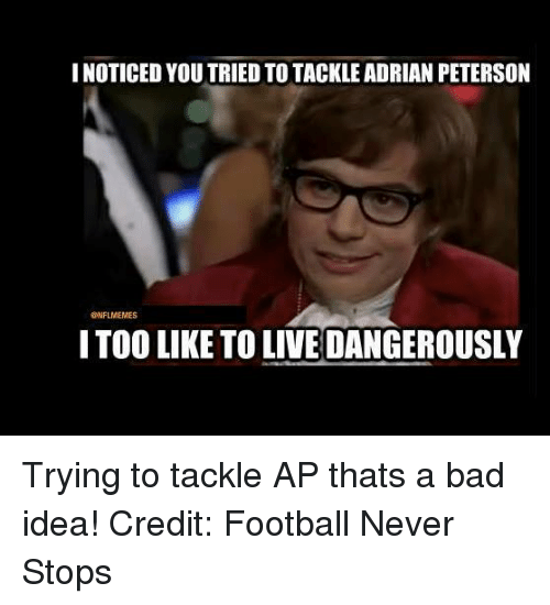 Nflmemes: I NOTICED YOU TRIED TO TACKLE ADRIAN PETERSON  @NFLMEMES  IT00 LIKE TO LIVEDANGEROUSLY Trying to tackle AP thats a bad idea! Credit: Football Never Stops