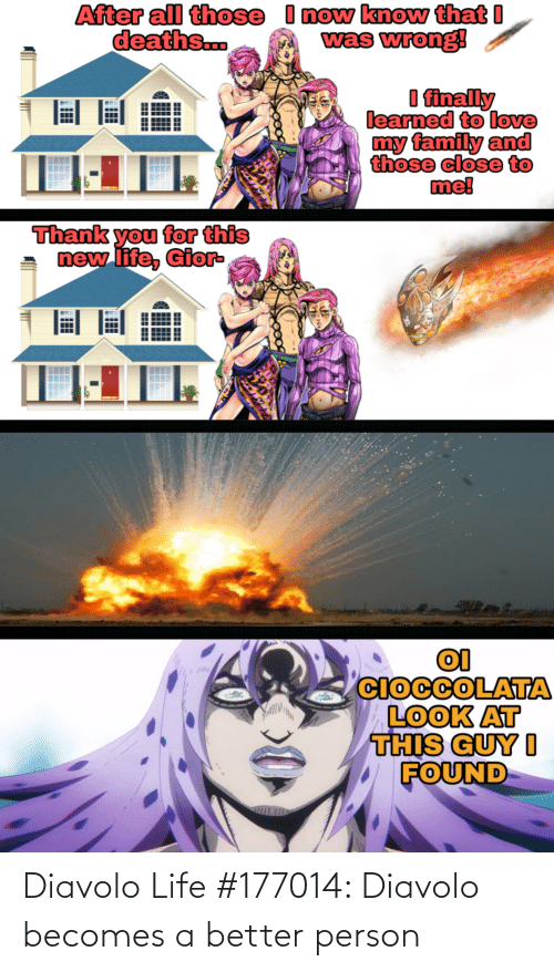 Love My Family: I now know that I  was wrong!  After all those  deaths..  I finally  learned to love  my family and  those close to  me!  Thank you for this  new life, Gior-  CIOCCOLATA  LOOK AT  THIS GUY I  FOUND Diavolo Life #177014: Diavolo becomes a better person