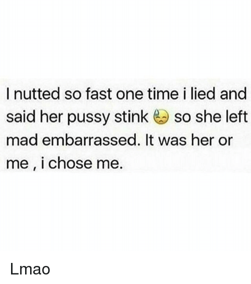 Lmao, Memes, and Pussy: I nutted so fast one time i lied and  said her pussy stink so she left  mad embarrassed. It was her or  me, I chose me. Lmao