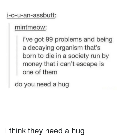 Ive Got 99 Problems: i-o-u-an-assbutt:  mintmeow:  i've got 99 problems and being  a decaying organism that's  born to die in a society run by  money that i can't escape is  one of them  do you need a hug I think they need a hug