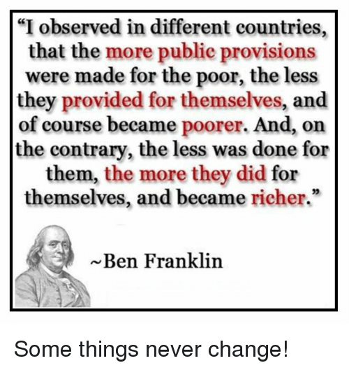 """Ben Franklin, Memes, and Change: """"I observed in different countries,  that the more public provisions  were made for the poor, the less  they provided for themselves, and  of course became poorer. And, on  the contrary, the less was done for  them, the more they did for  themselves, and became richer.""""  Ben Franklin Some things never change!"""