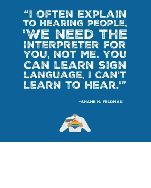 "Not Me: ""I OFTEN EXPLAIN  TO HEARING PEOPLE,  'WE NEED THE  INTERPRETER FOR  YOU, NOT ME. YOU  CAN LEARN SIGN  LANGUAGE, I CAN'T  LEARN TO HEAR.""  -SHANE H. FELDMAN linguisten: I must admit I hadn't seen it this way before."