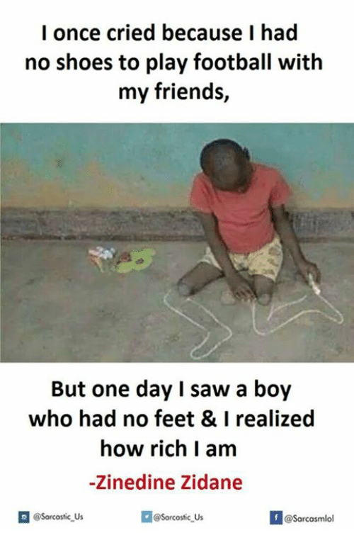 Feet, One Day, and Play: I once cried because I had  no shoes to play football with  my friends,  But one day I saw a boy  who had no feet & I realized  how rich I am  -Zinedine Zidane  Sorcostic us  @Sarcastic Us  @Sarcas