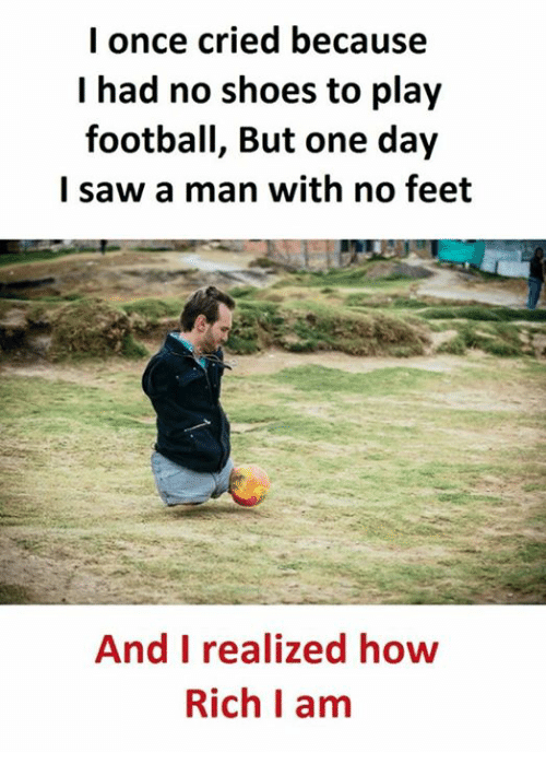 Football, Saw, and Shoes: I once cried because  I had no shoes to play  football, But one day  I saw a man with no feet  And I realized how  Rich I am