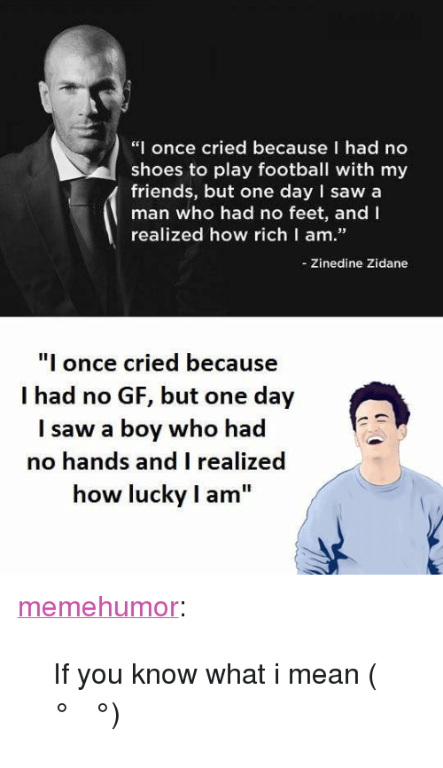"""No Gf: """"I once cried because I had no  shoes to play football with my  friends, but one day I saw a  man who had no feet, and I  realized how richl am.  -Zinedine Zidane  I once cried because  I had no GF, but one day  I saw a boy who had  no hands and I realized  how lucky I am <p><a href=""""http://memehumor.net/post/165981623204/if-you-know-what-i-mean-%CA%96"""" class=""""tumblr_blog"""">memehumor</a>:</p>  <blockquote><p>If you know what i mean ( ͡° ͜ʖ ͡°)</p></blockquote>"""