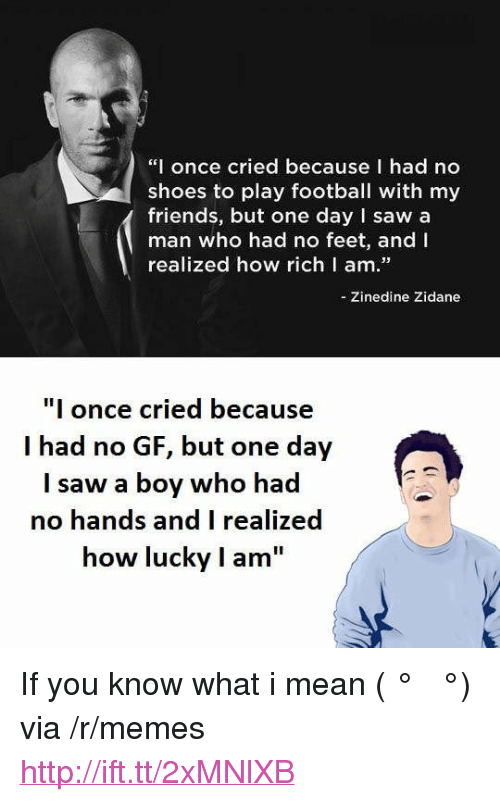 "if you know what i mean: ""I once cried because I had no  shoes to play football with my  friends, but one day I saw a  man who had no feet, and I  realized how richl am.  -Zinedine Zidane  I once cried because  I had no GF, but one day  I saw a boy who had  no hands and I realized  how lucky I am <p>If you know what i mean ( ͡° ͜ʖ ͡°) via /r/memes <a href=""http://ift.tt/2xMNlXB"">http://ift.tt/2xMNlXB</a></p>"