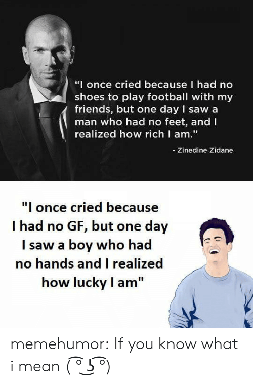 """No Gf: """"I once cried because I had no  shoes to play football with my  friends, but one day I saw a  man who had no feet, and I  realized how richl am.  -Zinedine Zidane  I once cried because  I had no GF, but one day  I saw a boy who had  no hands and I realized  how lucky I am memehumor:  If you know what i mean ( ͡° ͜ʖ ͡°)"""