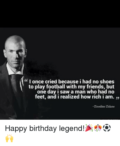 """Happiness: """"I once cried because i had no shoes  to play football with my friends, but  one day I saw a man who had no  feet, and i realized how rich i am.  Zinedine Zidane Happy birthday legend!🎉🎊⚽️🙌"""