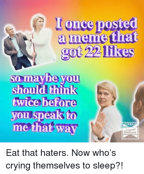 Crying, Memes, and Sleep: I once posted  a memetha  got 22 likes  so,maybe yOU  should think  twice before  you speak to  me that way  Deluxe Eat that haters. Now who's crying themselves to sleep?!