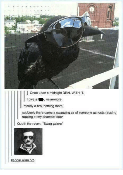 """ravenous: I Once upon a midnight DEAL WITH IT.  I give a  nevermore.  merely a bro, nothing more.  suddenly there came a swagging as of someone gangsta rapping  rapping at my chamber door  Quoth the raven, """"Swag galore""""  #edgar allan bro"""