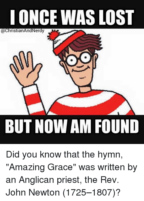"Anglican: I ONCE WAS LOST  @ChristianAndNerdy  OO  BUT NOWAM FOUND Did you know that the hymn, ""Amazing Grace"" was written by an Anglican priest, the Rev. John Newton (1725–1807)?"