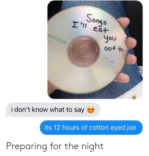 Cotton Eyed Joe: I ongs  eat  I 'I  Ou  i don't know what to say  its 12 hours of cotton eyed joe Preparing for the night