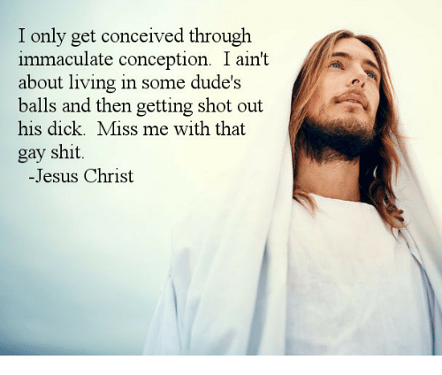 immaculate: I only get conceived through  immaculate conception. I ain't  about living in some dude's  balls and then getting shot out  his dick. Miss me with that  gay shit.  -Jesus Christ