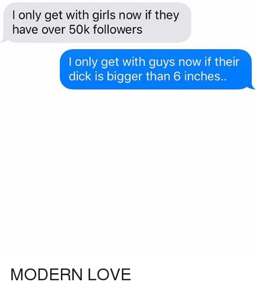 modernism: I only get with girls now if they  have over 50k followerss  I only get with guys now if their  dick is bigger than 6 inches.. MODERN LOVE