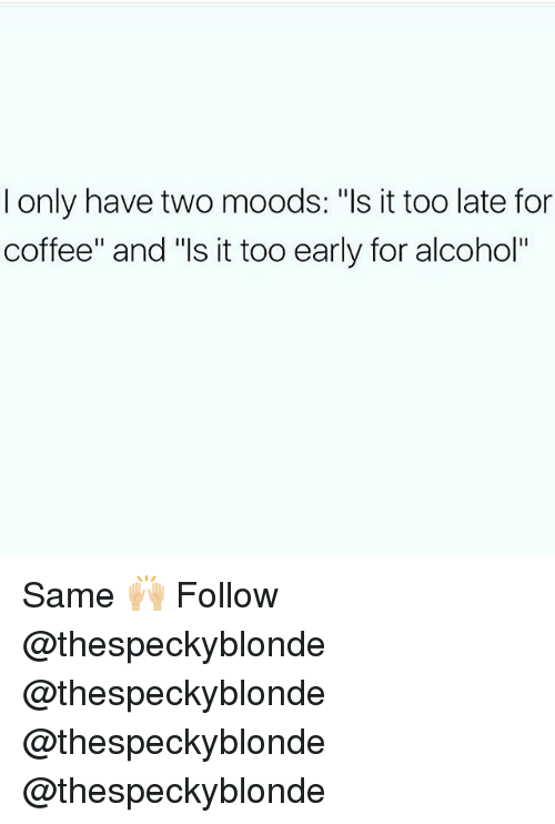 """Memes, Alcohol, and Coffee: I only have two moods: """"ls it too late for  coffee"""" and """"ls it too early for alcohol"""" Same 🙌🏼 Follow @thespeckyblonde @thespeckyblonde @thespeckyblonde @thespeckyblonde"""
