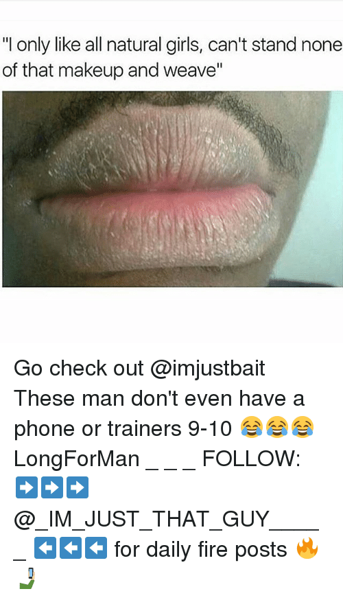 "Fire, Girls, and Makeup: ""I only like all natural girls, can't stand none  of that makeup and weave"" Go check out @imjustbait These man don't even have a phone or trainers 9-10 😂😂😂 LongForMan _ _ _ FOLLOW: ➡➡➡@_IM_JUST_THAT_GUY_____ ⬅⬅⬅ for daily fire posts 🔥🤳🏼"