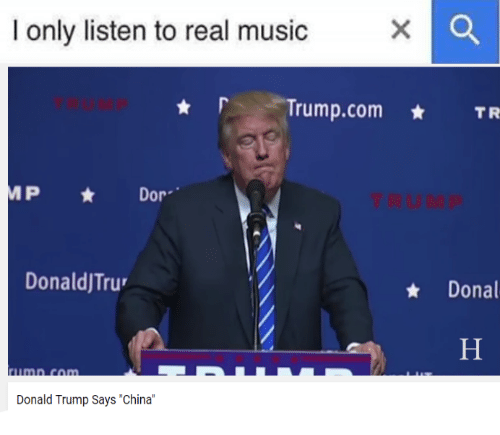 i only listen to real music x o trump com tr 3148622 🔥 25 best memes about china, donald trump, and dank memes china
