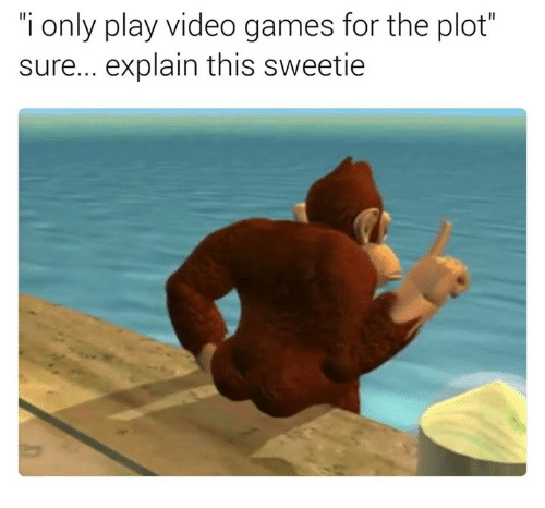"""Memes, Video Games, and Games: """"i only play video games for the plot  sure... explain this sweetie"""