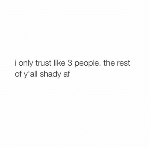 Af, Relationships, and Afs: i only trust like 3 people. the rest  of y'all shady af
