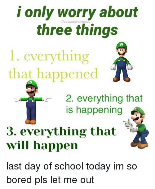 Last Day Of School: i only worry about  @sadpeoplememes  three things  1. everything  that happened  2. everything that  is happening  3. everything that -  will happen last day of school today im so bored pls let me out