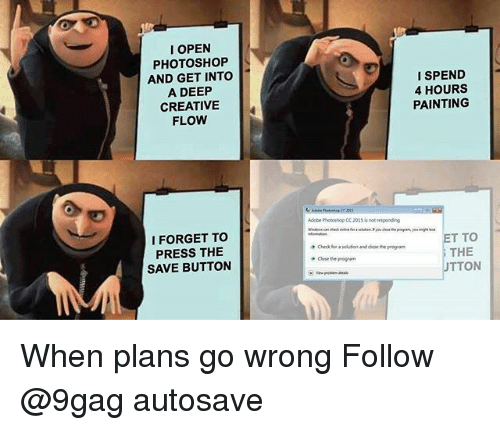 9gag, Adobe, and Memes: I OPEN  PHOTOSHOP  AND GET INTO  A DEEP  CREATIVE  FLOW  I SPEND  4 HOURS  PAINTING  Adobe Photoshop CC 205 is not esponding  I FORGET TO  PRESS THE  SAVE BUTTON  ET TO  THE  UTTON  Check for a solution and dlose the proga  Close the program When plans go wrong Follow @9gag autosave