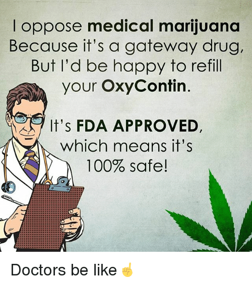 safe: I oppose medical marijuana  Because it's a gateway drug.  But I'd be happy to refill  your OxyContin  It's FDA APPROVED.  which means it's  100% safe! Doctors be like☝️