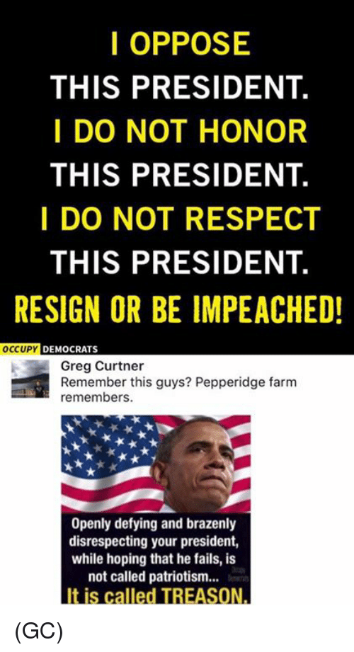 Resigne: I OPPOSE  THIS PRESIDENT.  I DO NOT HONOR  THIS PRESIDENT.  I DO NOT RESPECT  THIS PRESIDENT.  RESIGN OR BE IMPEACHED!  OCCUPY  DEMOCRATS  Greg Curtner  Remember this guys? Pepperidge farm  remembers.  Openly defying and brazenly  disrespecting your president,  while hoping that he fails, is  not called patriotism...  It is called TREASON. (GC)