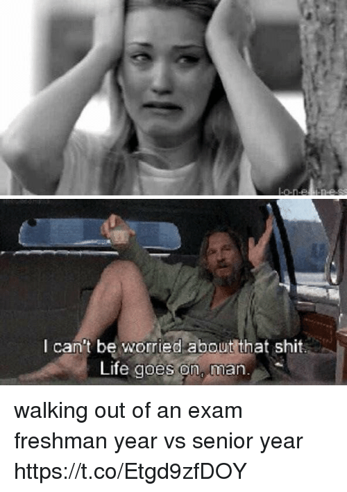 Life, Shit, and Girl Memes: I-or-els lene.   I can't be worried about that shit.  Life goes on  man. walking out of an exam freshman year vs senior year https://t.co/Etgd9zfDOY