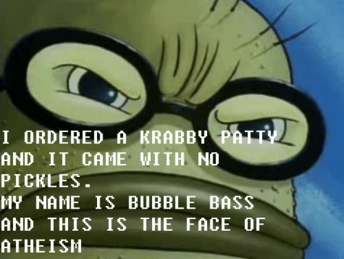 bass: I ORDERED A KRABBY PATTY  AND IT CAME WITH NO  PICKLES.  MY NAME IS BUBBLE BASS  AND THIS IS THE FACE OF  ATHEISH