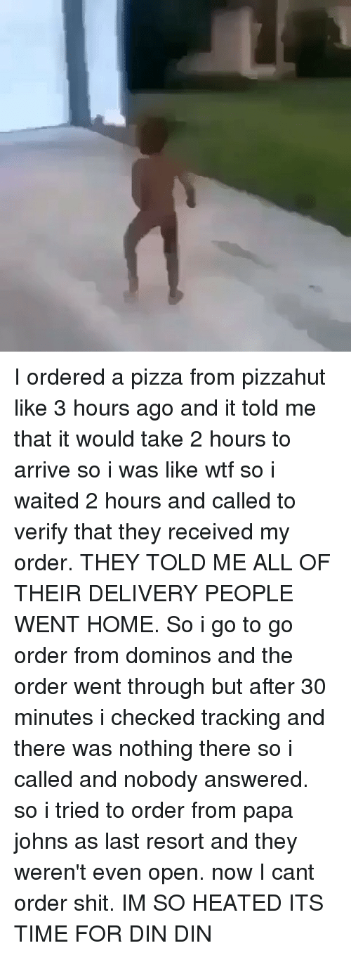 Dominoes: I ordered a pizza from pizzahut like 3 hours ago and it told me that it would take 2 hours to arrive so i was like wtf so i waited 2 hours and called to verify that they received my order. THEY TOLD ME ALL OF THEIR DELIVERY PEOPLE WENT HOME. So i go to go order from dominos and the order went through but after 30 minutes i checked tracking and there was nothing there so i called and nobody answered. so i tried to order from papa johns as last resort and they weren't even open. now I cant order shit. IM SO HEATED ITS TIME FOR DIN DIN