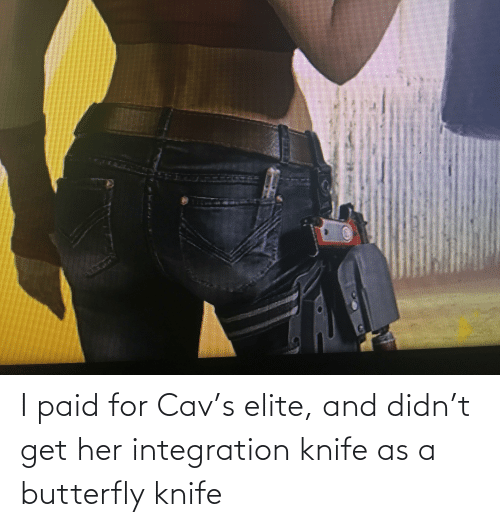 cav: I paid for Cav's elite, and didn't get her integration knife as a butterfly knife