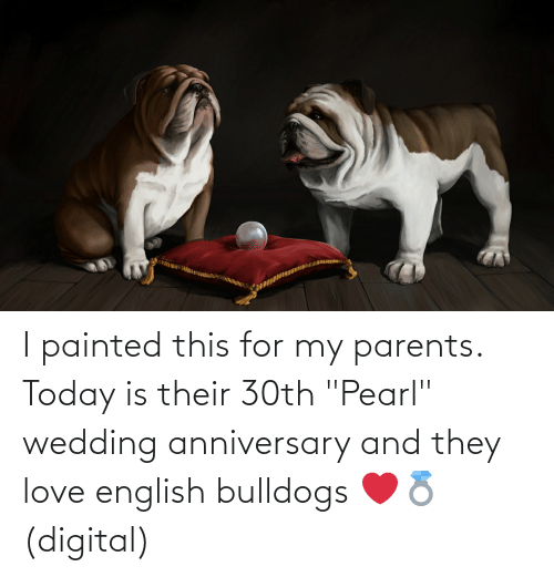 """wedding anniversary: I painted this for my parents. Today is their 30th """"Pearl"""" wedding anniversary and they love english bulldogs ❤️💍 (digital)"""