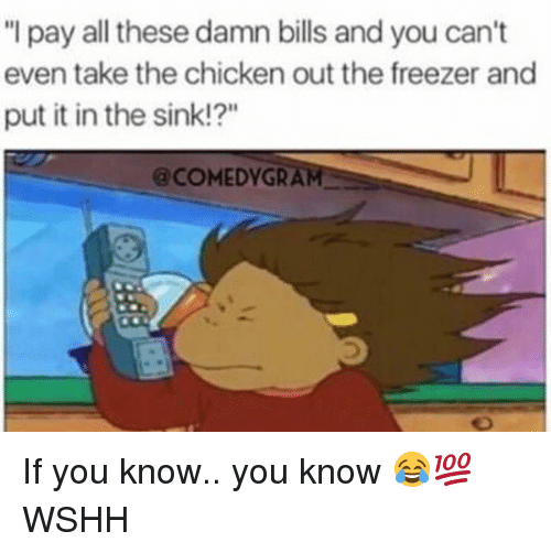 "Memes, Wshh, and Chicken: ""I pay all these damn bills and you can't  even take the chicken out the freezer and  put it in the sink!?""  @COMEDYGRAM If you know.. you know 😂💯 WSHH"